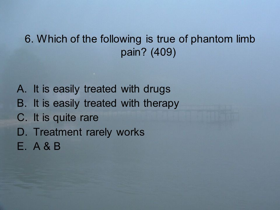 6. Which of the following is true of phantom limb pain.