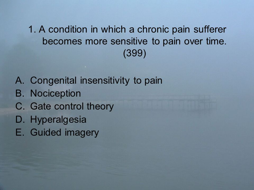 1.A condition in which a chronic pain sufferer becomes more sensitive to pain over time.