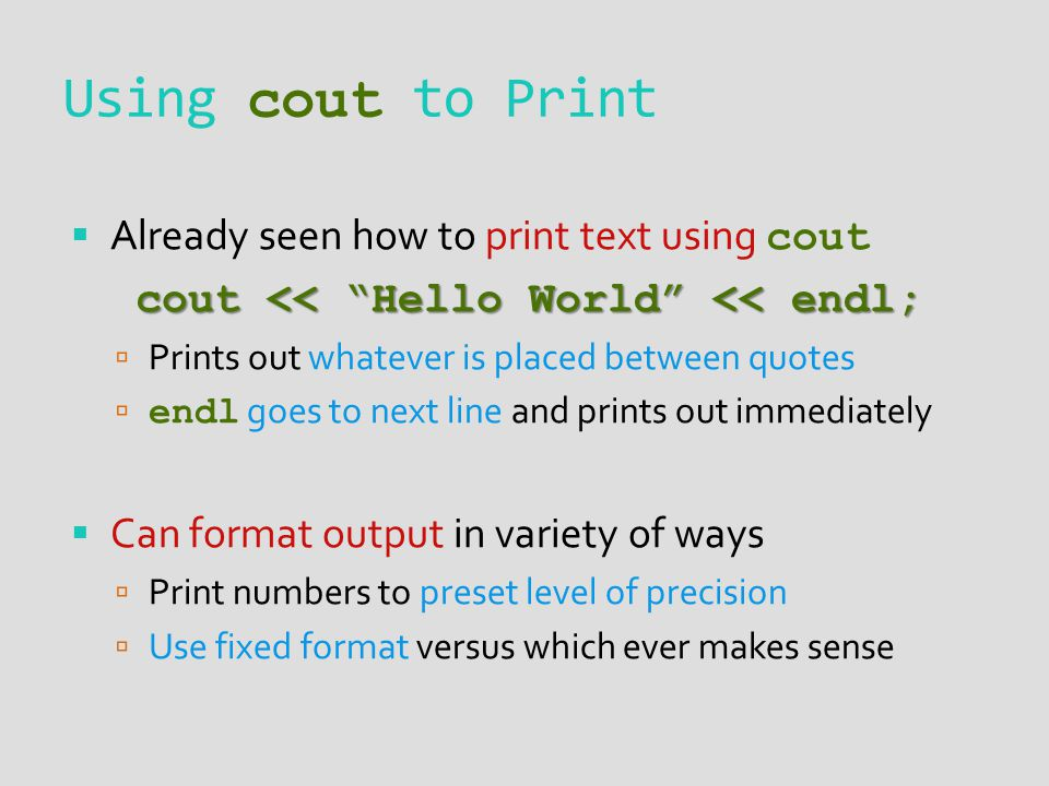 Using cout to Print Already seen how to print text using cout cout << Hello World << endl; Prints out whatever is placed between quotes endl goes to next line and prints out immediately Can format output in variety of ways Print numbers to preset level of precision Use fixed format versus which ever makes sense