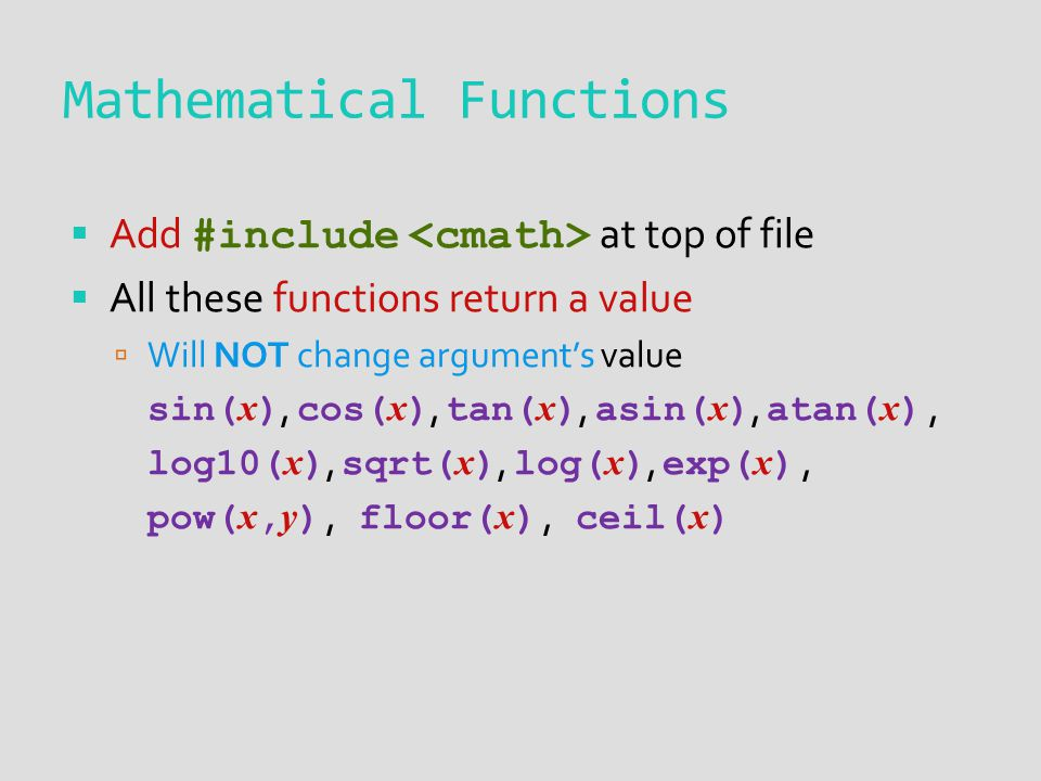 Mathematical Functions Add #include at top of file All these functions return a value Will NOT change arguments value sin( x ), cos( x ), tan( x ), asin( x ), atan( x ), log10( x ), sqrt( x ), log( x ), exp( x ), pow( x, y ), floor( x ), ceil( x )