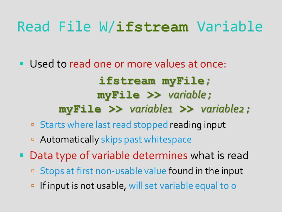 Read File W/ ifstream Variable Used to read one or more values at once: ifstream myFile; myFile >> variable ; myFile >> variable1 >> variable2 ; Starts where last read stopped reading input Automatically skips past whitespace Data type of variable determines what is read Stops at first non-usable value found in the input If input is not usable, will set variable equal to 0