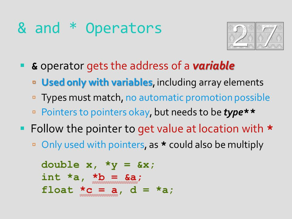 & and * Operators variable & operator gets the address of a variable Used only with variables Used only with variables, including array elements Types must match, no automatic promotion possible Pointers to pointers okay, but needs to be type ** Follow the pointer to get value at location with * Only used with pointers, as * could also be multiply double x, *y = &x; int *a, *b = &a; float *c = a, d = *a;