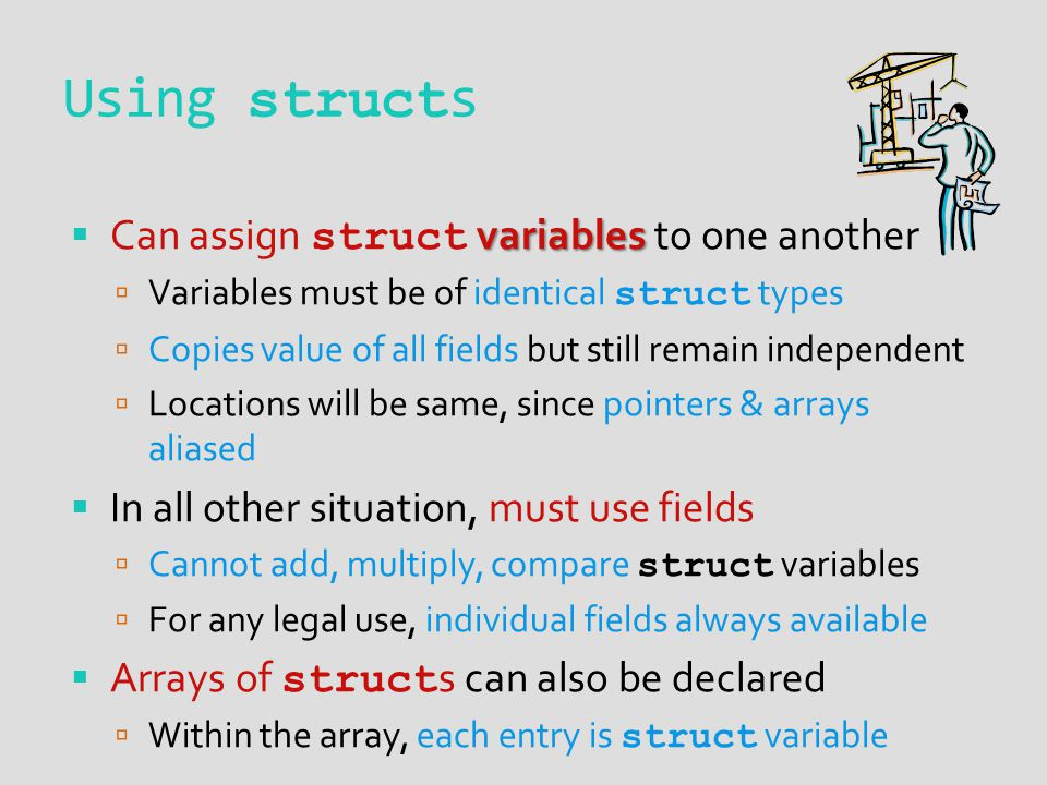 Using struct s variables Can assign struct variables to one another Variables must be of identical struct types Copies value of all fields but still remain independent Locations will be same, since pointers & arrays aliased In all other situation, must use fields Cannot add, multiply, compare struct variables For any legal use, individual fields always available Arrays of struct s can also be declared Within the array, each entry is struct variable