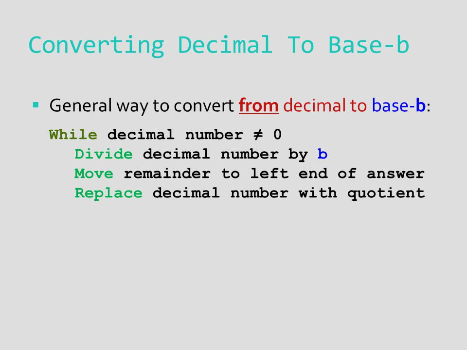 Converting Decimal To Base-b General way to convert from decimal to base-b: While decimal number 0 Divide decimal number by b Move remainder to left end of answer Replace decimal number with quotient