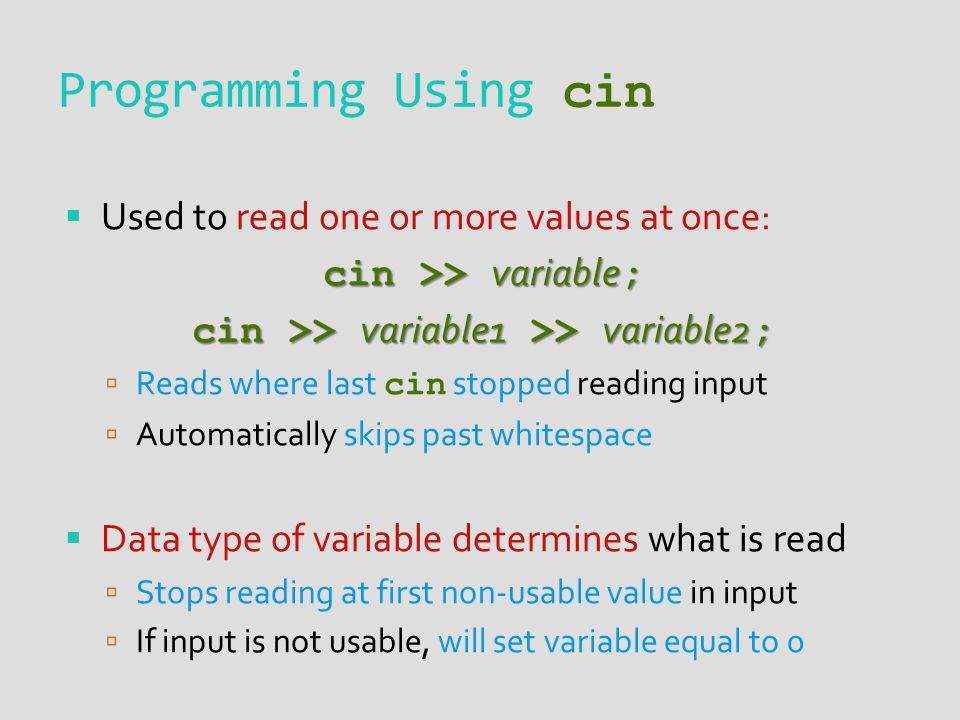 Programming Using cin Used to read one or more values at once: cin >> variable ; cin >> variable1 >> variable2 ; Reads where last cin stopped reading input Automatically skips past whitespace Data type of variable determines what is read Stops reading at first non-usable value in input If input is not usable, will set variable equal to 0