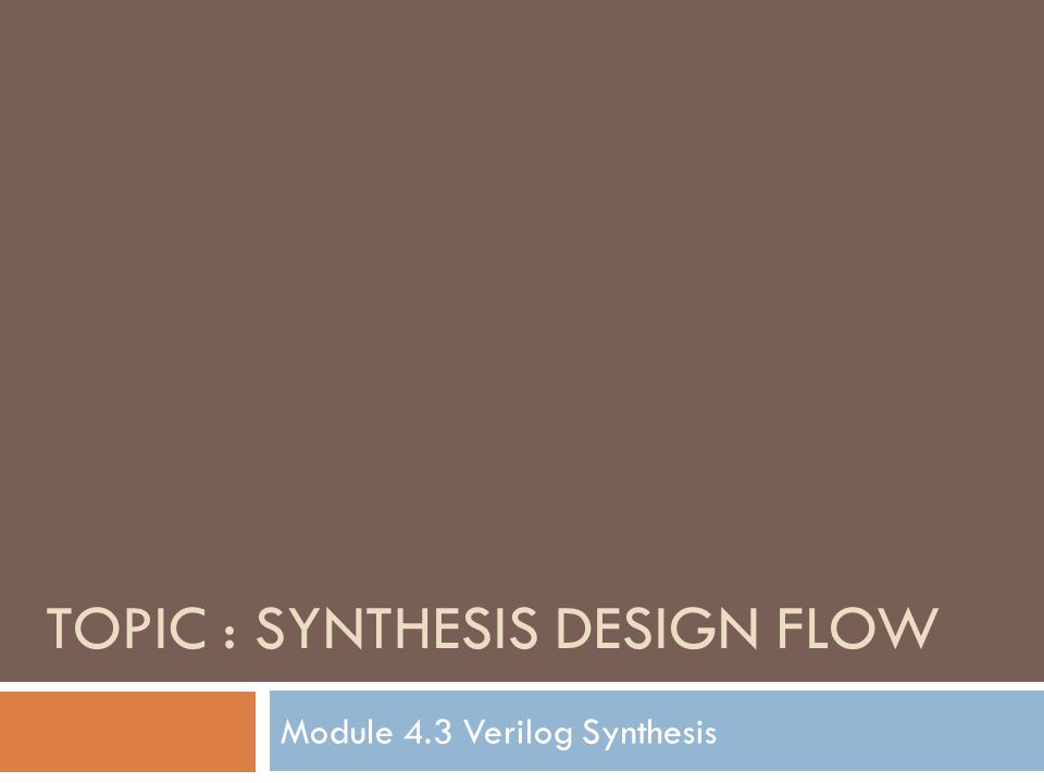 TOPIC : SYNTHESIS DESIGN FLOW Module 4.3 Verilog Synthesis