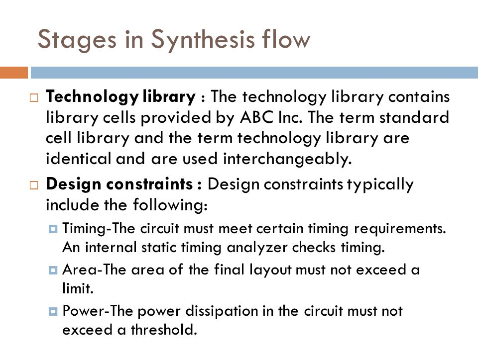 Stages in Synthesis flow Optimized gate-level description : After the technology mapping is complete, an optimized gate-level netlist described in terms of target technology components is produced.