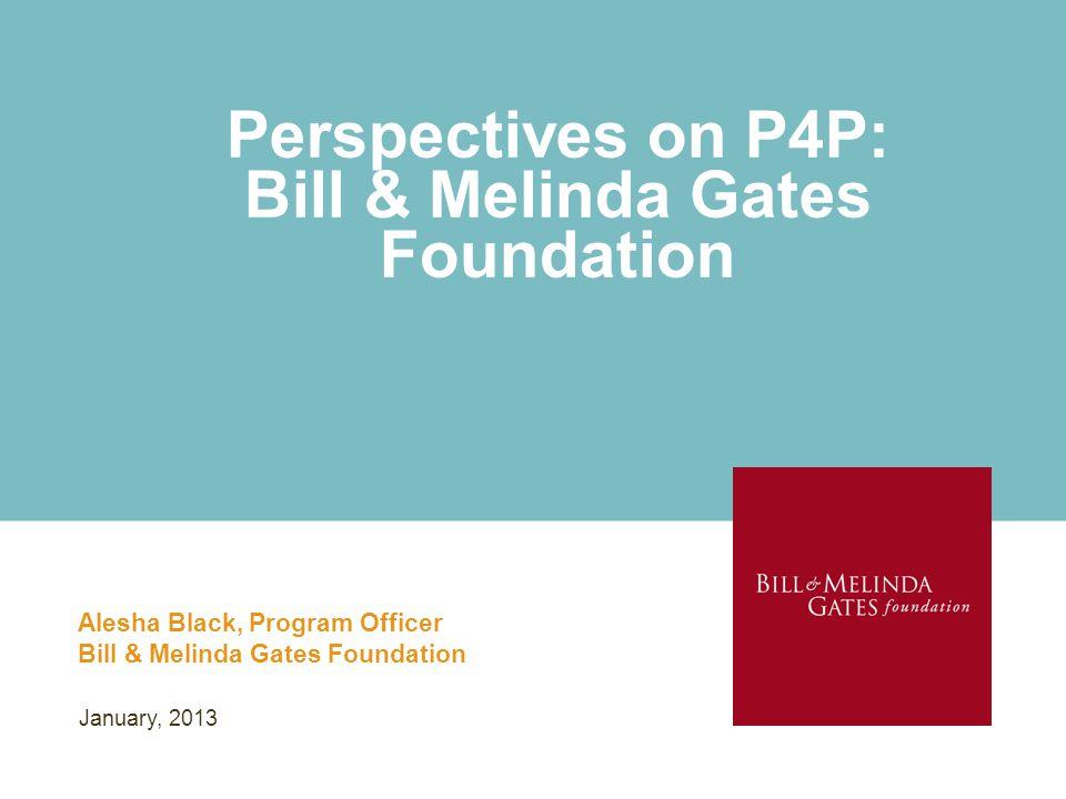 Perspectives on P4P: Bill & Melinda Gates Foundation Alesha Black, Program Officer Bill & Melinda Gates Foundation January, 2013