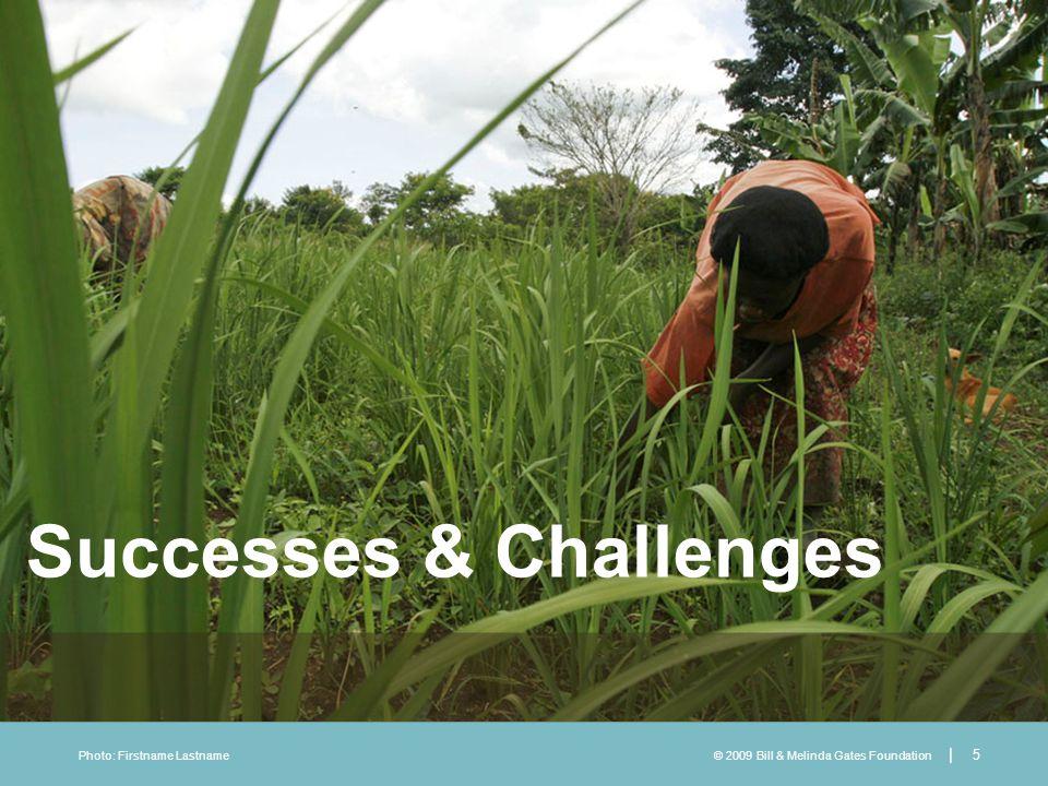 © 2009 Bill & Melinda Gates Foundation | 5 Photo: Firstname Lastname Successes & Challenges