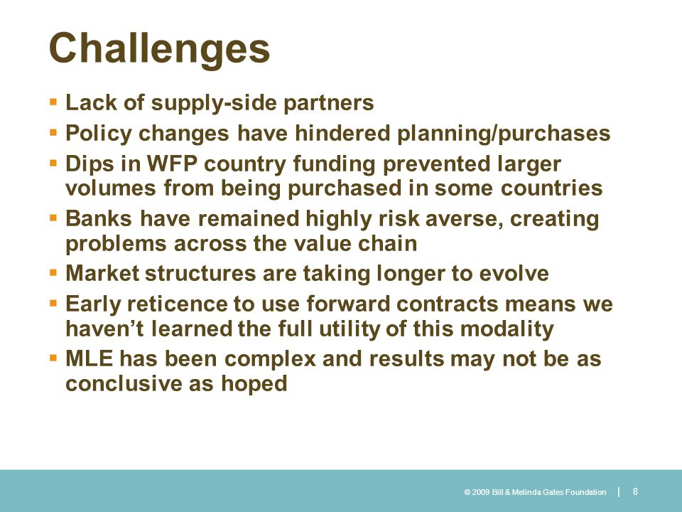 © 2009 Bill & Melinda Gates Foundation | Challenges Lack of supply-side partners Policy changes have hindered planning/purchases Dips in WFP country f