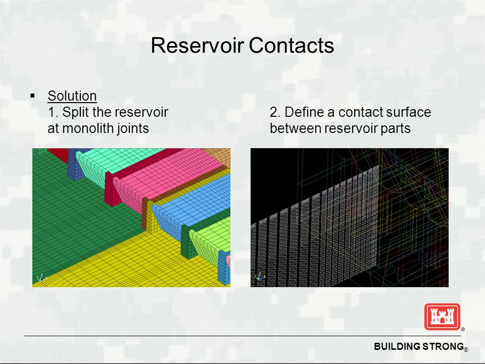 BUILDING STRONG ® Reservoir Contacts Solution 1. Split the reservoir at monolith joints 2. Define a contact surface between reservoir parts