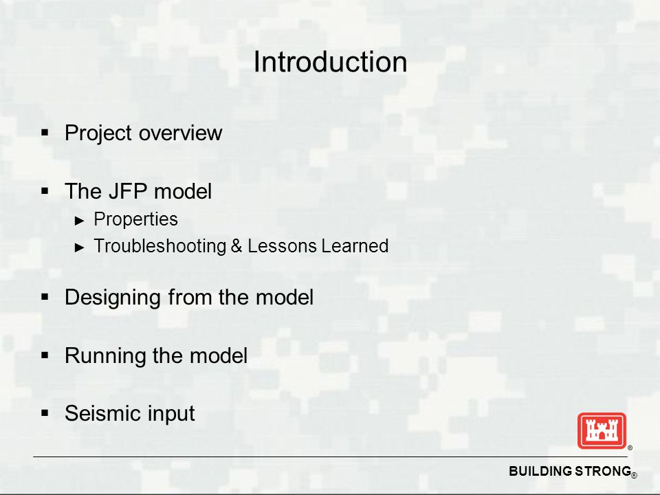 BUILDING STRONG ® Introduction Project overview The JFP model Properties Troubleshooting & Lessons Learned Designing from the model Running the model