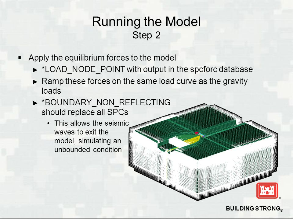 BUILDING STRONG ® Running the Model Step 2 Apply the equilibrium forces to the model *LOAD_NODE_POINT with output in the spcforc database Ramp these f