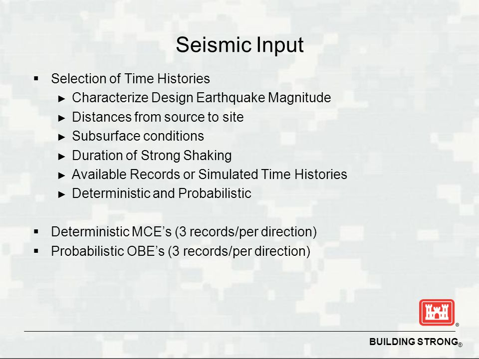 BUILDING STRONG ® Seismic Input Selection of Time Histories Characterize Design Earthquake Magnitude Distances from source to site Subsurface conditio