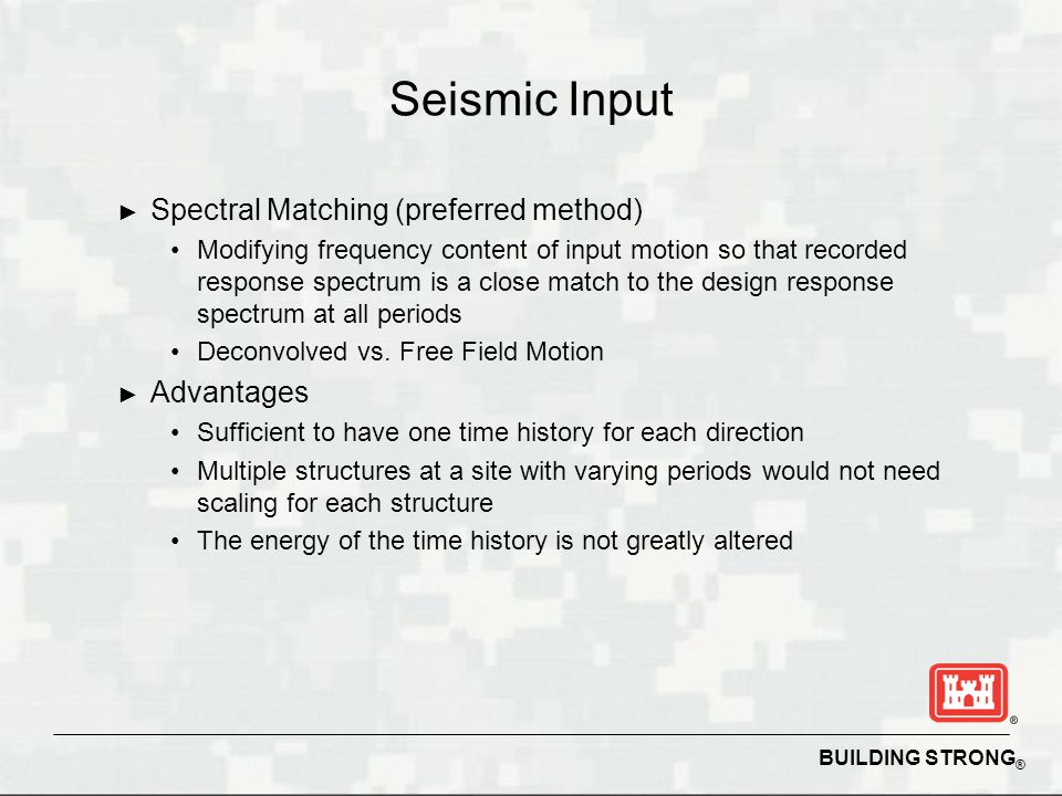 BUILDING STRONG ® Seismic Input Spectral Matching (preferred method) Modifying frequency content of input motion so that recorded response spectrum is