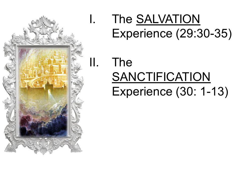 I.The SALVATION Experience (29:30-35) II.The SANCTIFICATION Experience (30: 1-13)