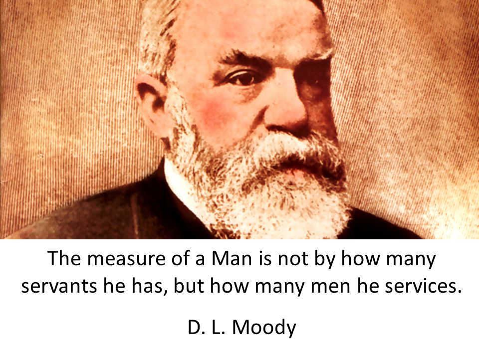The measure of a Man is not by how many servants he has, but how many men he services. D. L. Moody
