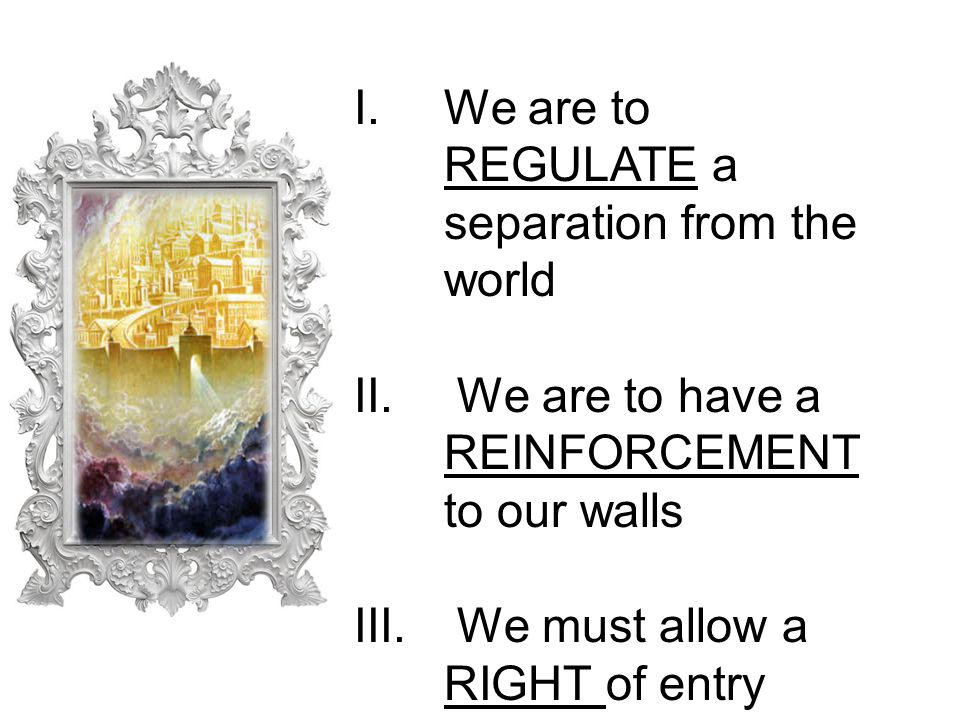 I.We are to REGULATE a separation from the world II.