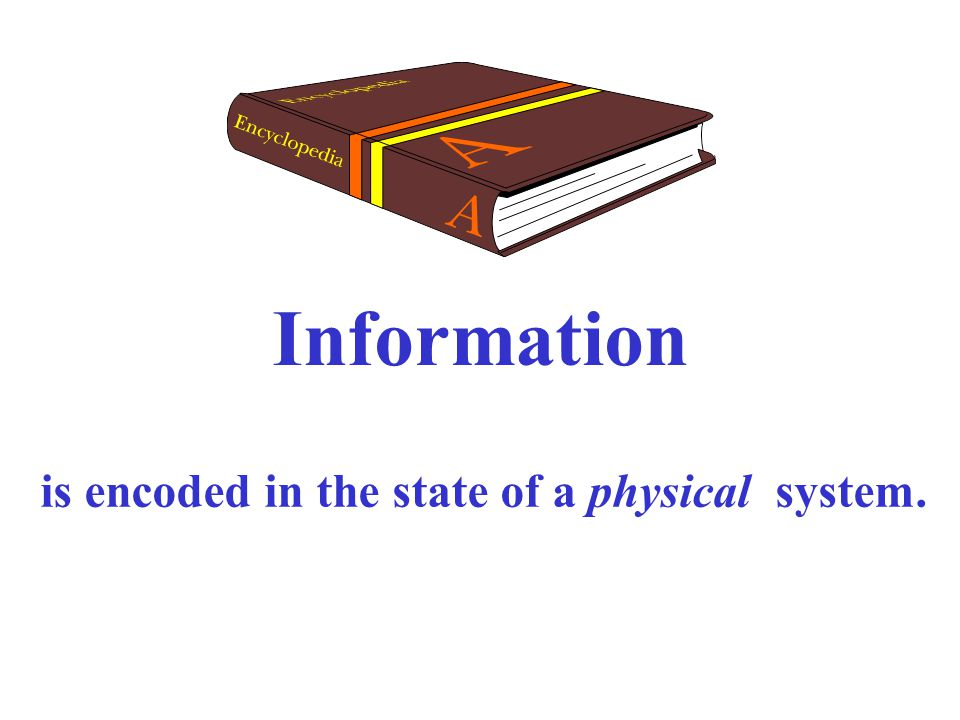 Information is encoded in the state of a physical system.
