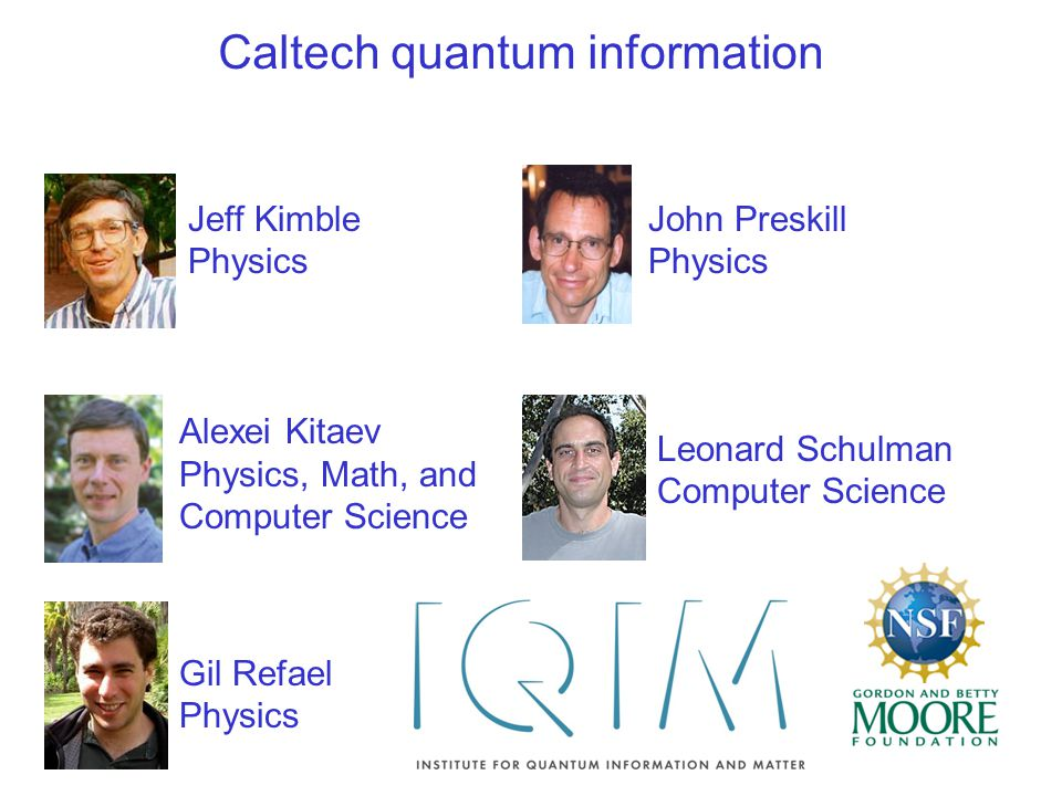Jeff Kimble Physics Alexei Kitaev Physics, Math, and Computer Science Gil Refael Physics Leonard Schulman Computer Science John Preskill Physics Caltech quantum information