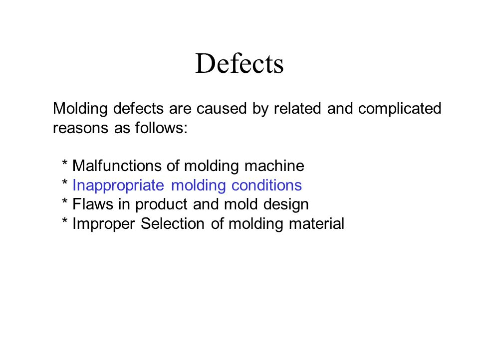 Defects Molding defects are caused by related and complicated reasons as follows: * Malfunctions of molding machine * Inappropriate molding conditions