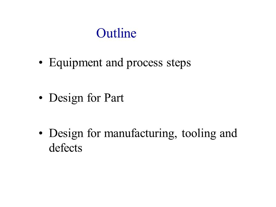 Outline Equipment and process steps Design for Part Design for manufacturing, tooling and defects