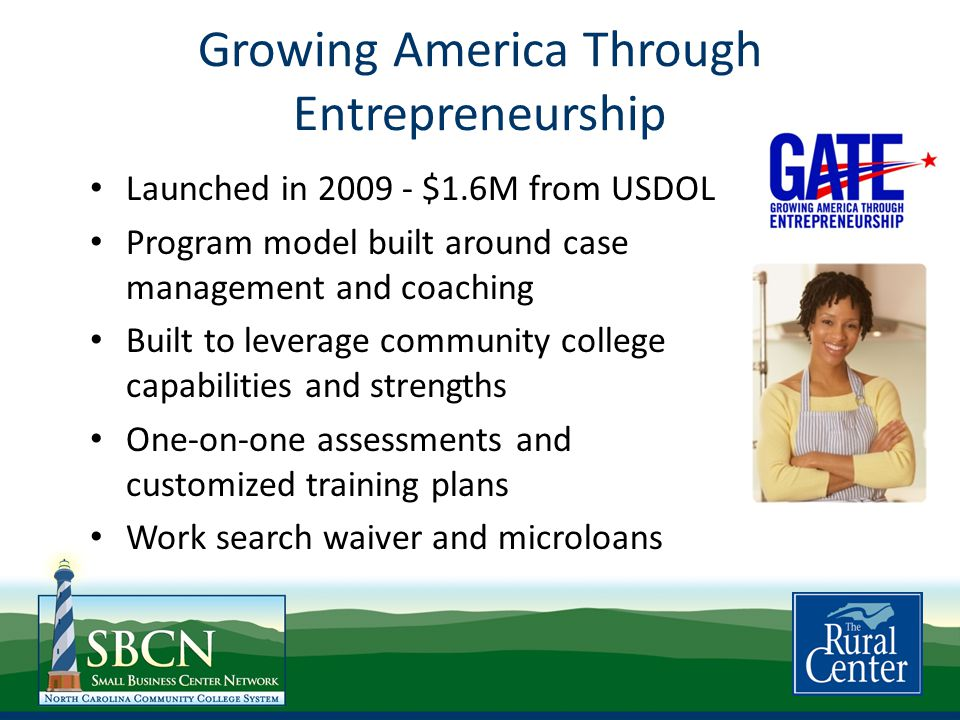 Growing America Through Entrepreneurship Launched in 2009 - $1.6M from USDOL Program model built around case management and coaching Built to leverage community college capabilities and strengths One-on-one assessments and customized training plans Work search waiver and microloans