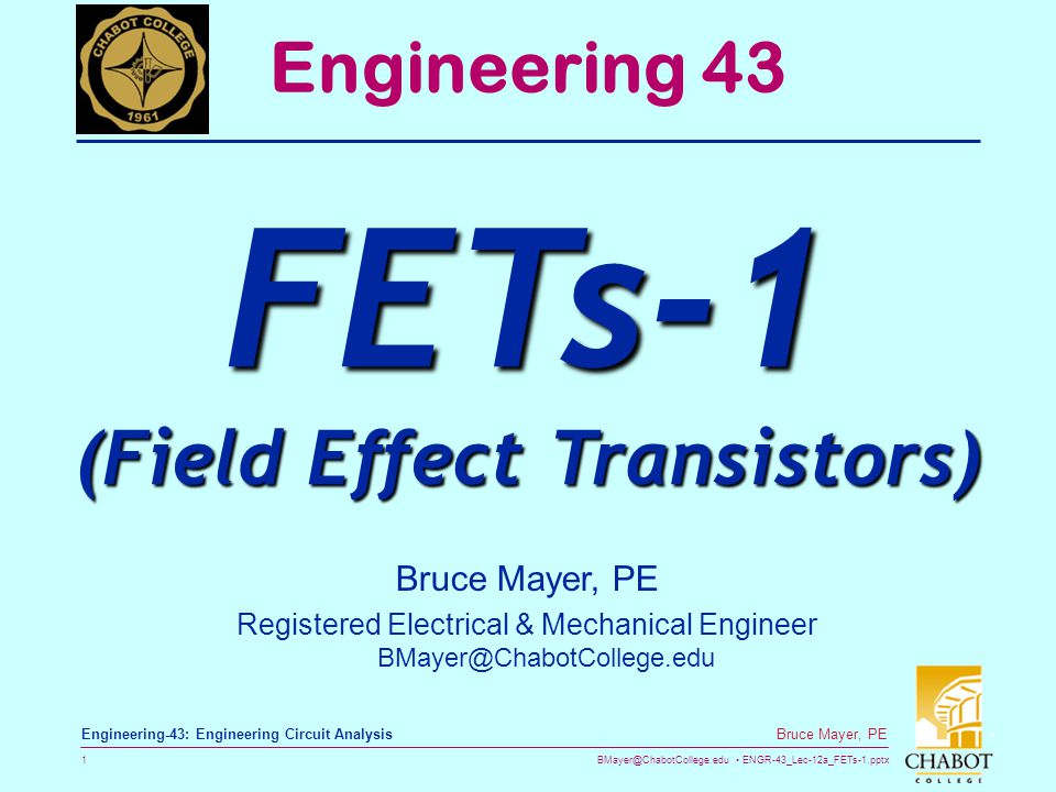 BMayer@ChabotCollege.edu ENGR-43_Lec-12a_FETs-1.pptx 12 Bruce Mayer, PE Engineering-43: Engineering Circuit Analysis MOSFET: Current & Speed In General the performance of an Enhancement Mode MOSFET Current Carrying Capacity Increases with Increasing Width, W On/Off Switching Speed Increases with Decreasing Gate Length, L –As of 2011 the minimum (best) value for L was about 22 nm