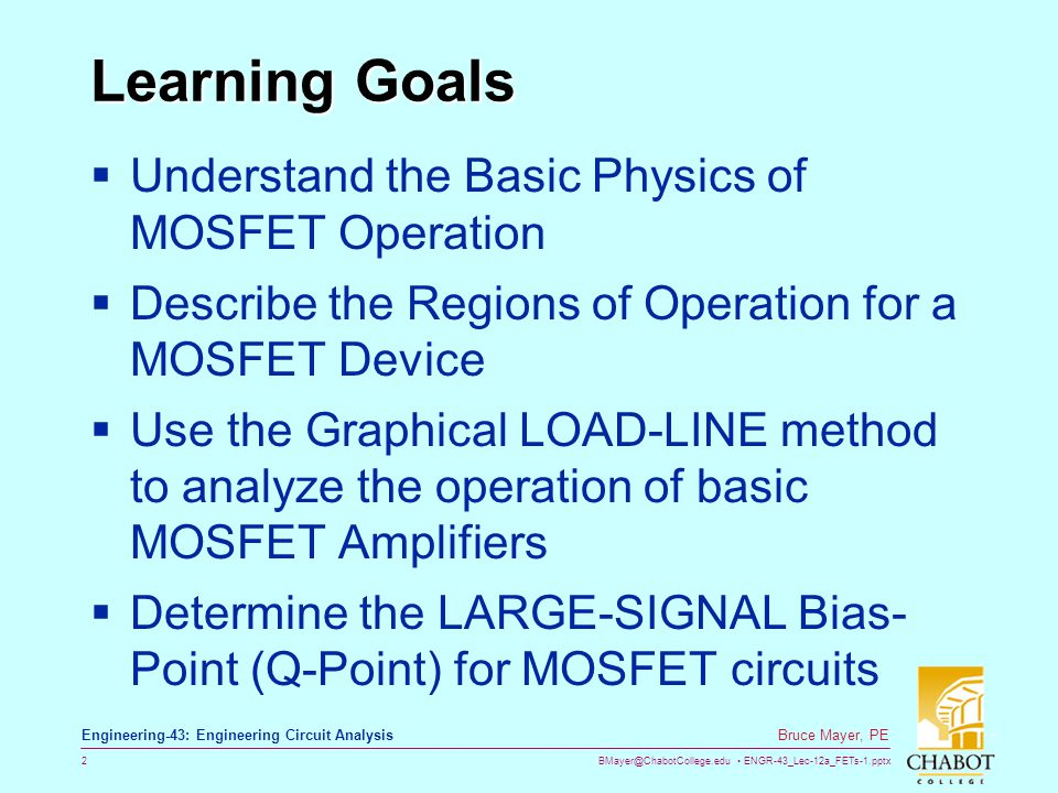 BMayer@ChabotCollege.edu ENGR-43_Lec-12a_FETs-1.pptx 2 Bruce Mayer, PE Engineering-43: Engineering Circuit Analysis Learning Goals Understand the Basi