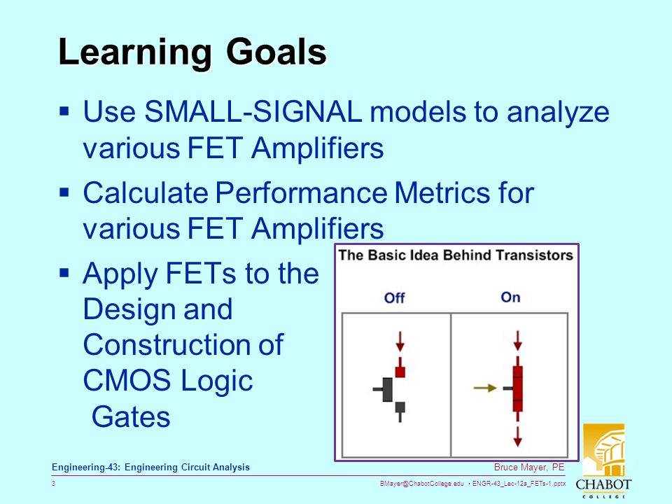 BMayer@ChabotCollege.edu ENGR-43_Lec-12a_FETs-1.pptx 3 Bruce Mayer, PE Engineering-43: Engineering Circuit Analysis Learning Goals Use SMALL-SIGNAL mo