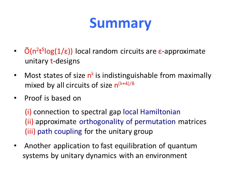 Summary Õ(n 2 t 5 log(1/ε)) local random circuits are ε-approximate unitary t-designs Most states of size n k is indistinguishable from maximally mixed by all circuits of size n (k+4)/6 Proof is based on (i) connection to spectral gap local Hamiltonian (ii) approximate orthogonality of permutation matrices (iii) path coupling for the unitary group Another application to fast equilibration of quantum systems by unitary dynamics with an environment