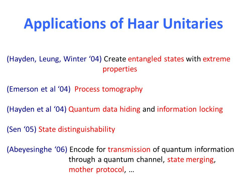 Applications of Haar Unitaries (Hayden, Leung, Winter 04) Create entangled states with extreme properties (Emerson et al 04) Process tomography (Hayden et al 04) Quantum data hiding and information locking (Sen 05) State distinguishability (Abeyesinghe 06) Encode for transmission of quantum information through a quantum channel, state merging, mother protocol, …