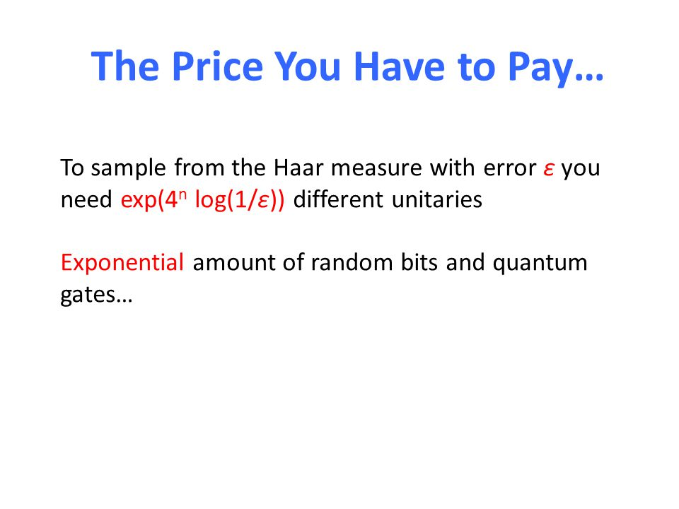 The Price You Have to Pay… To sample from the Haar measure with error ε you need exp(4 n log(1/ε)) different unitaries Exponential amount of random bits and quantum gates…