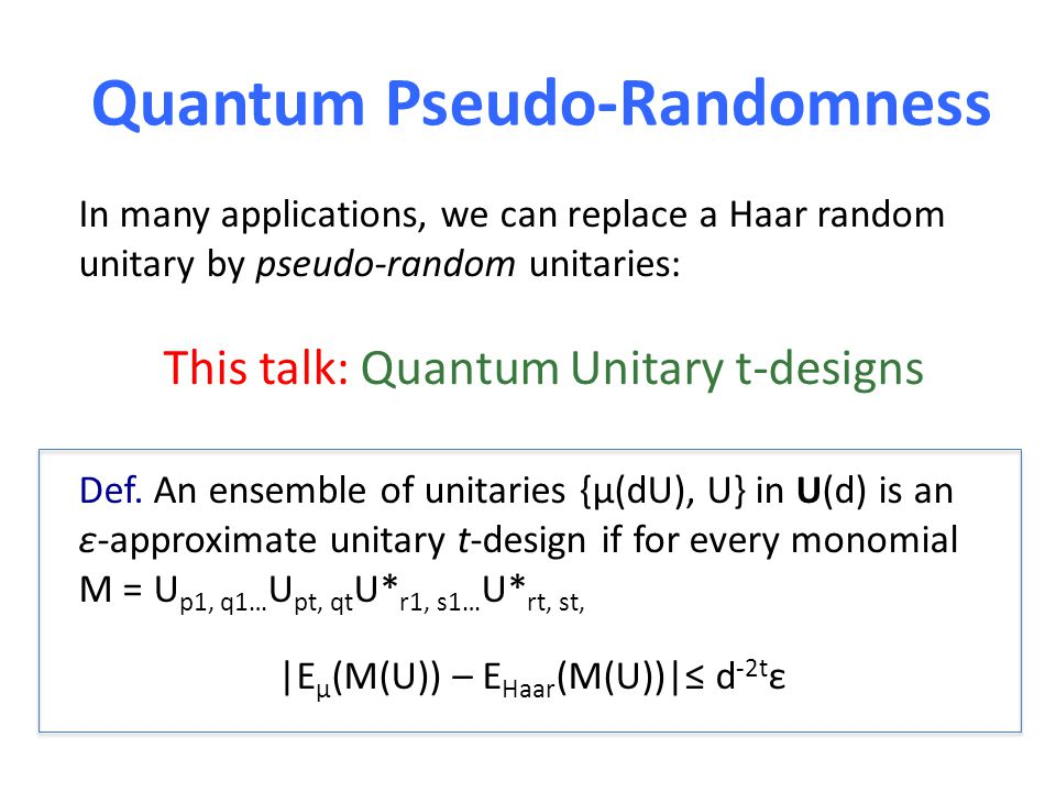 Quantum Pseudo-Randomness In many applications, we can replace a Haar random unitary by pseudo-random unitaries: This talk: Quantum Unitary t-designs Def.