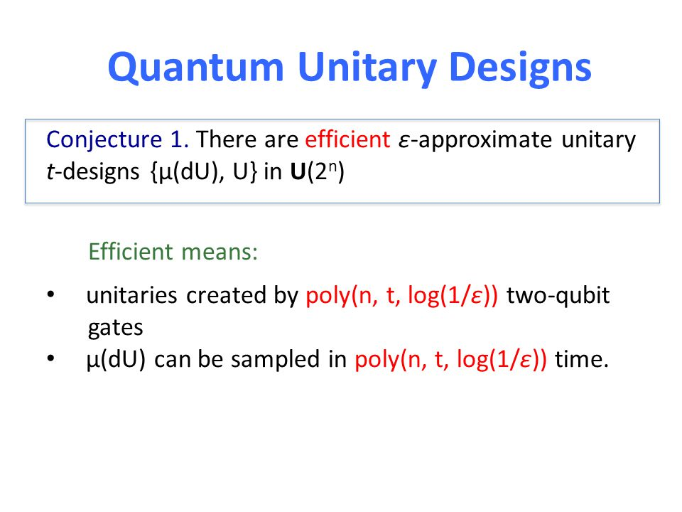 Quantum Unitary Designs Conjecture 1. There are efficient ε-approximate unitary t-designs {μ(dU), U} in U(2 n ) Efficient means: unitaries created by