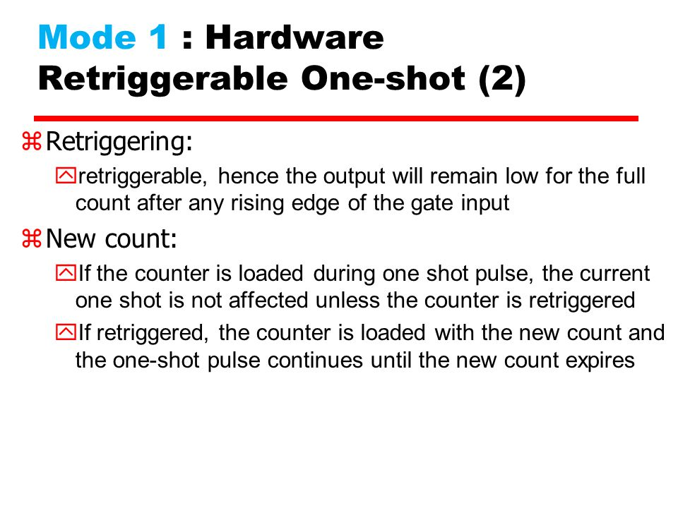 Mode 1 : Hardware Retriggerable One-shot (2) zRetriggering: retriggerable, hence the output will remain low for the full count after any rising edge o