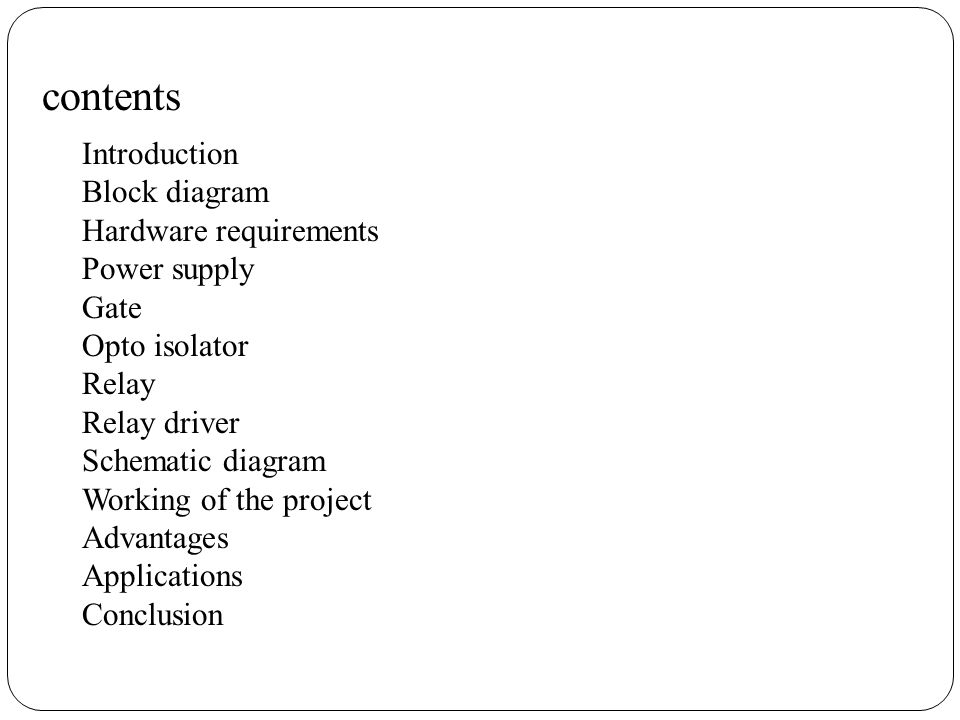 contents Introduction Block diagram Hardware requirements Power supply Gate Opto isolator Relay Relay driver Schematic diagram Working of the project Advantages Applications Conclusion
