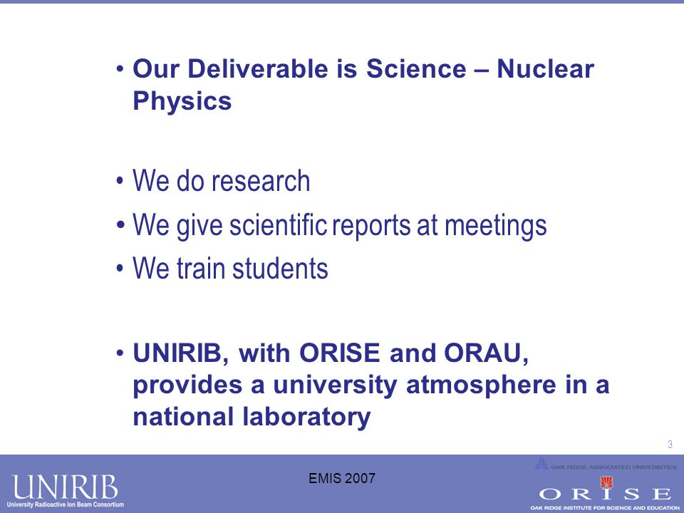 3 EMIS 2007 Our Deliverable is Science – Nuclear Physics We do research We give scientific reports at meetings We train students UNIRIB, with ORISE an