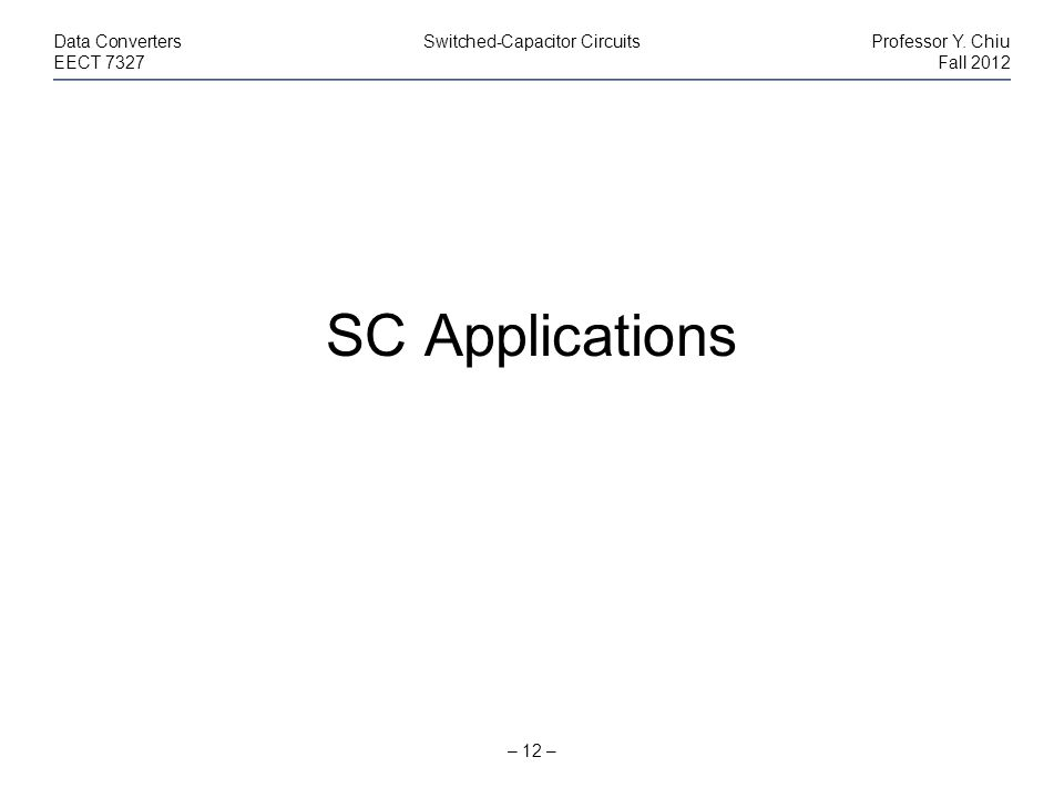 – 12 – Data ConvertersSwitched-Capacitor CircuitsProfessor Y. Chiu EECT 7327Fall 2012 SC Applications