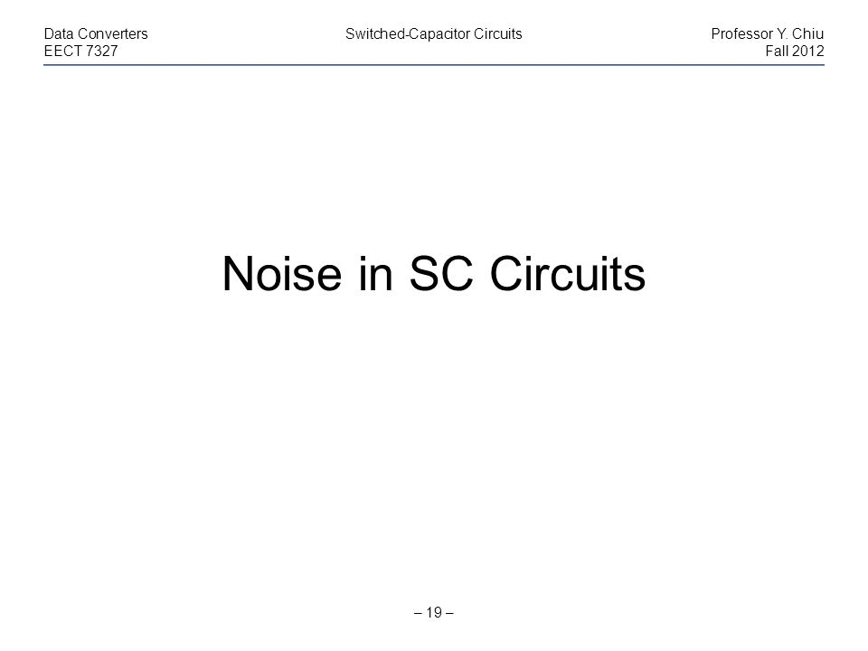 – 19 – Data ConvertersSwitched-Capacitor CircuitsProfessor Y. Chiu EECT 7327Fall 2012 Noise in SC Circuits