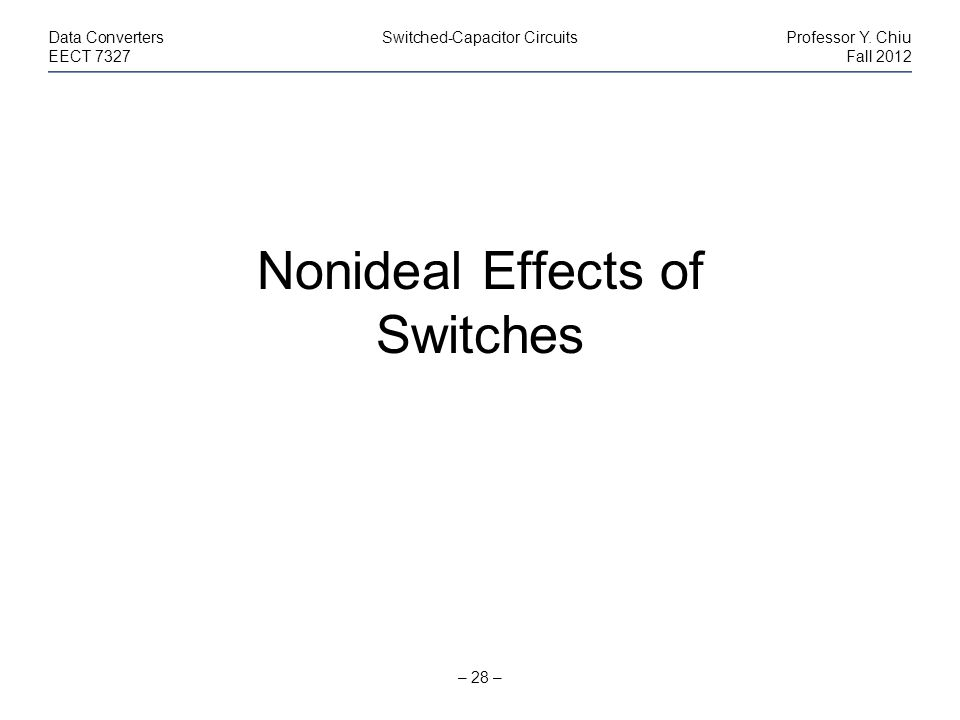 – 28 – Data ConvertersSwitched-Capacitor CircuitsProfessor Y. Chiu EECT 7327Fall 2012 Nonideal Effects of Switches