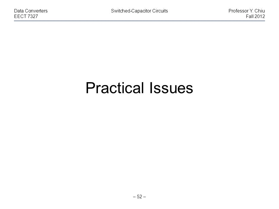 – 52 – Data ConvertersSwitched-Capacitor CircuitsProfessor Y. Chiu EECT 7327Fall 2012 Practical Issues
