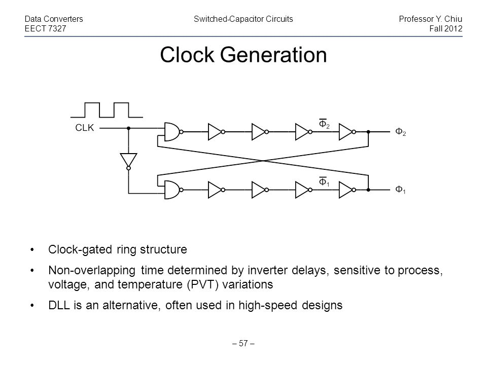 Clock Generation – 57 – Data ConvertersSwitched-Capacitor CircuitsProfessor Y. Chiu EECT 7327Fall 2012 Clock-gated ring structure Non-overlapping time