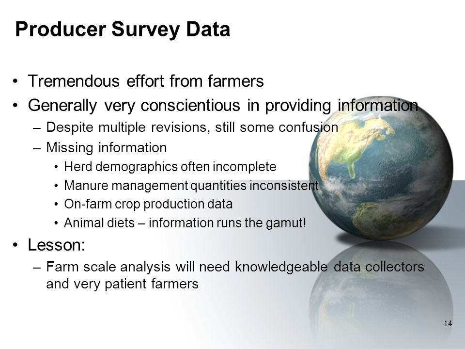 Producer Survey Data Tremendous effort from farmers Generally very conscientious in providing information –Despite multiple revisions, still some confusion –Missing information Herd demographics often incomplete Manure management quantities inconsistent On-farm crop production data Animal diets – information runs the gamut.