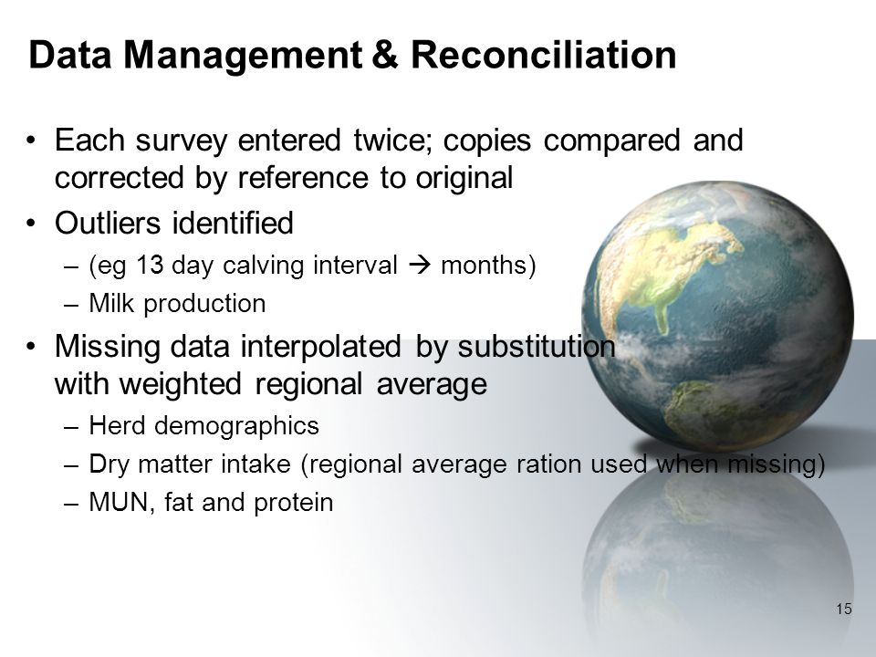 Data Management & Reconciliation Each survey entered twice; copies compared and corrected by reference to original Outliers identified –(eg 13 day calving interval months) –Milk production Missing data interpolated by substitution with weighted regional average –Herd demographics –Dry matter intake (regional average ration used when missing) –MUN, fat and protein 15