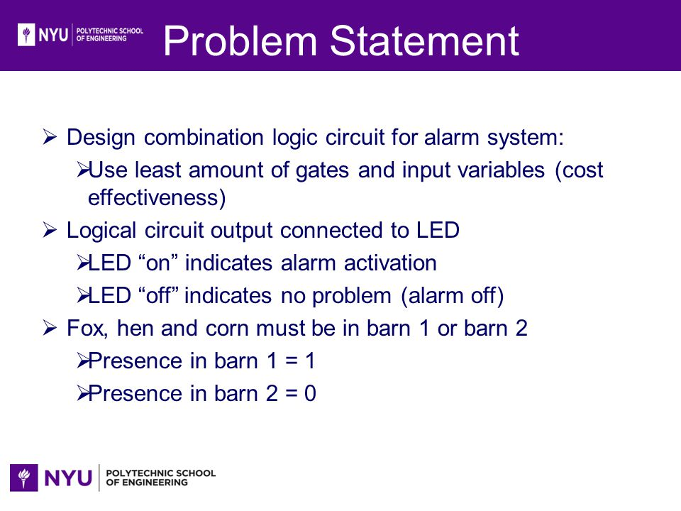 Problem Statement Design combination logic circuit for alarm system: Use least amount of gates and input variables (cost effectiveness) Logical circui