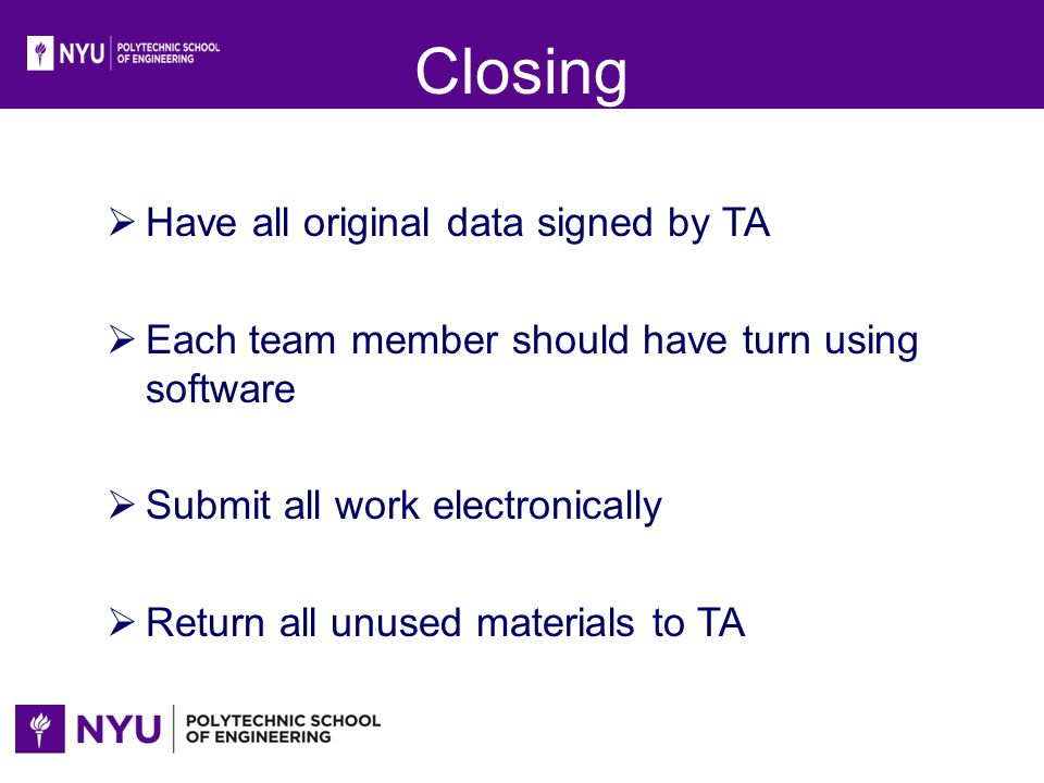 Closing Have all original data signed by TA Each team member should have turn using software Submit all work electronically Return all unused material