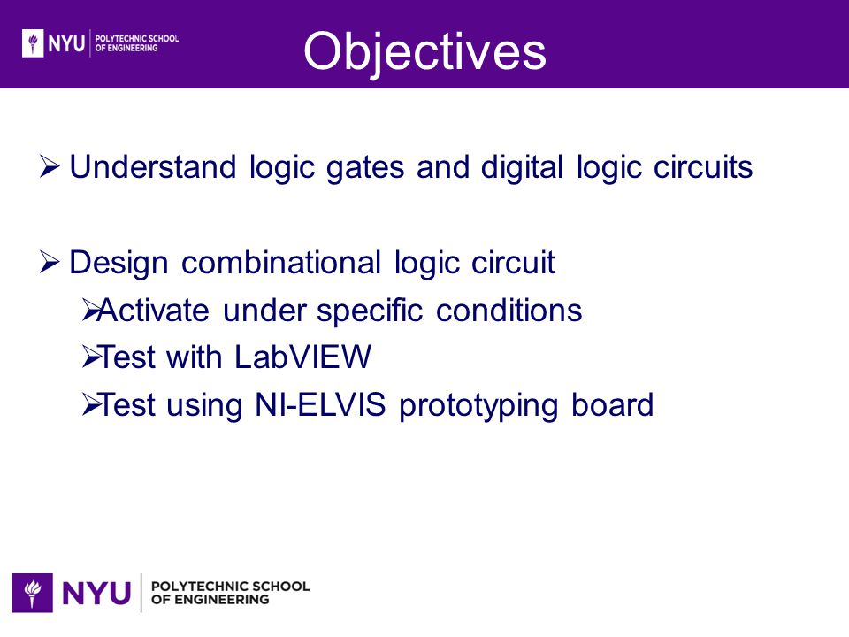 Objectives Understand logic gates and digital logic circuits Design combinational logic circuit Activate under specific conditions Test with LabVIEW T
