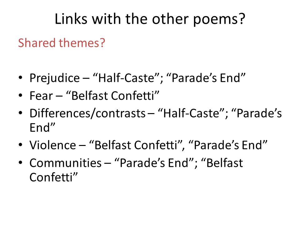 Links with the other poems? Shared themes? Prejudice – Half-Caste; Parades End Fear – Belfast Confetti Differences/contrasts – Half-Caste; Parades End