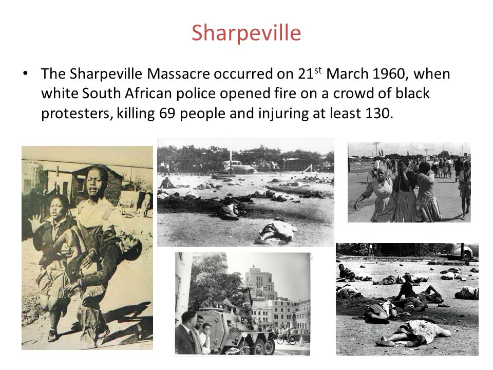 Sharpeville The Sharpeville Massacre occurred on 21 st March 1960, when white South African police opened fire on a crowd of black protesters, killing